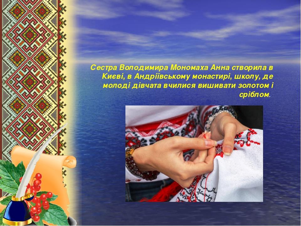 Сестра Володимира Мономаха Анна створила в Києві, в Андріївському монастирі, школу, де молоді дівчата вчилися вишивати золотом і сріблом.