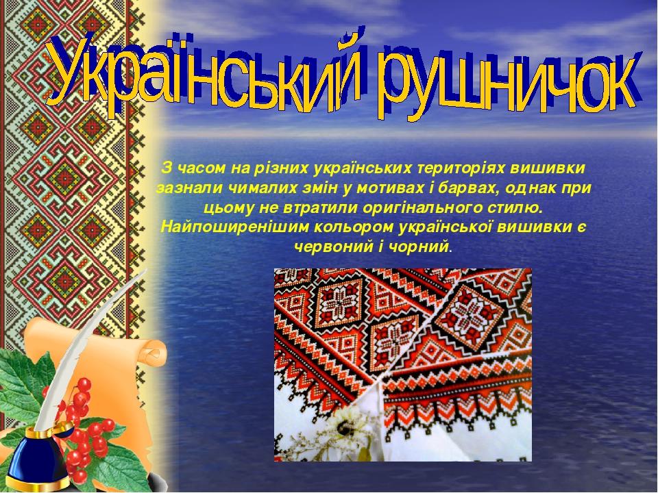 З часом на різних українських територіях вишивки зазнали чималих змін у мотивах і барвах, однак при цьому не втратили оригінального стилю. Найпошир...