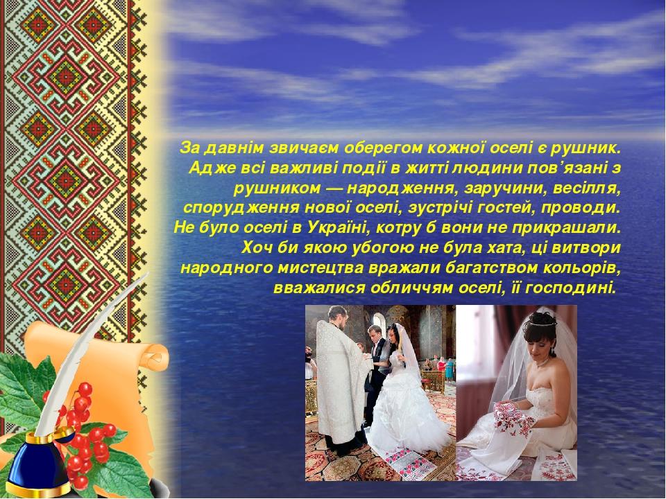 За давнім звичаєм оберегом кожної оселі є рушник. Адже всі важливі події в житті людини пов'язані з рушником — народження, заручини, весілля, спору...