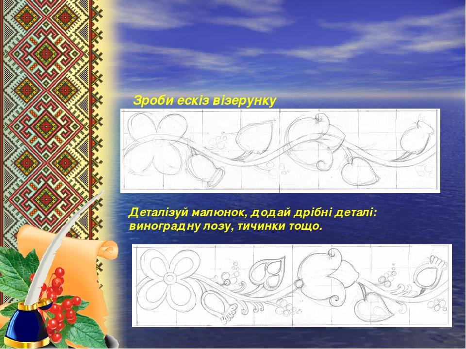 Зроби ескіз візерунку Деталізуй малюнок, додай дрібні деталі: виноградну лозу, тичинки тощо.