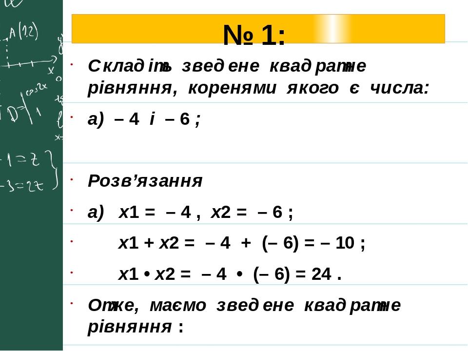 № 1: Складіть зведене квадратне рівняння, коренями якого є числа: а) – 4 і – 6 ; Розв'язання а) х1 = – 4 , х2 = – 6 ; х1 + х2 = – 4 + (– 6) = – 10 ...