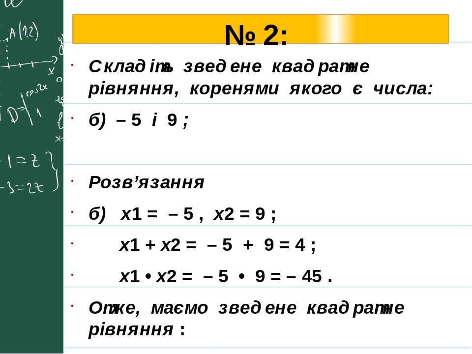 № 2: Складіть зведене квадратне рівняння, коренями якого є числа: б) – 5 і 9 ; Розв'язання б) х1 = – 5 , х2 = 9 ; х1 + х2 = – 5 + 9 = 4 ; х1 • х2 =...