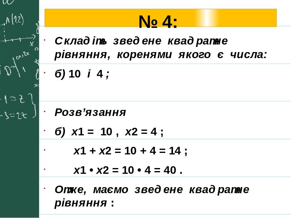 № 4: Складіть зведене квадратне рівняння, коренями якого є числа: б) 10 і 4 ; Розв'язання б) х1 = 10 , х2 = 4 ; х1 + х2 = 10 + 4 = 14 ; х1 • х2 = 1...