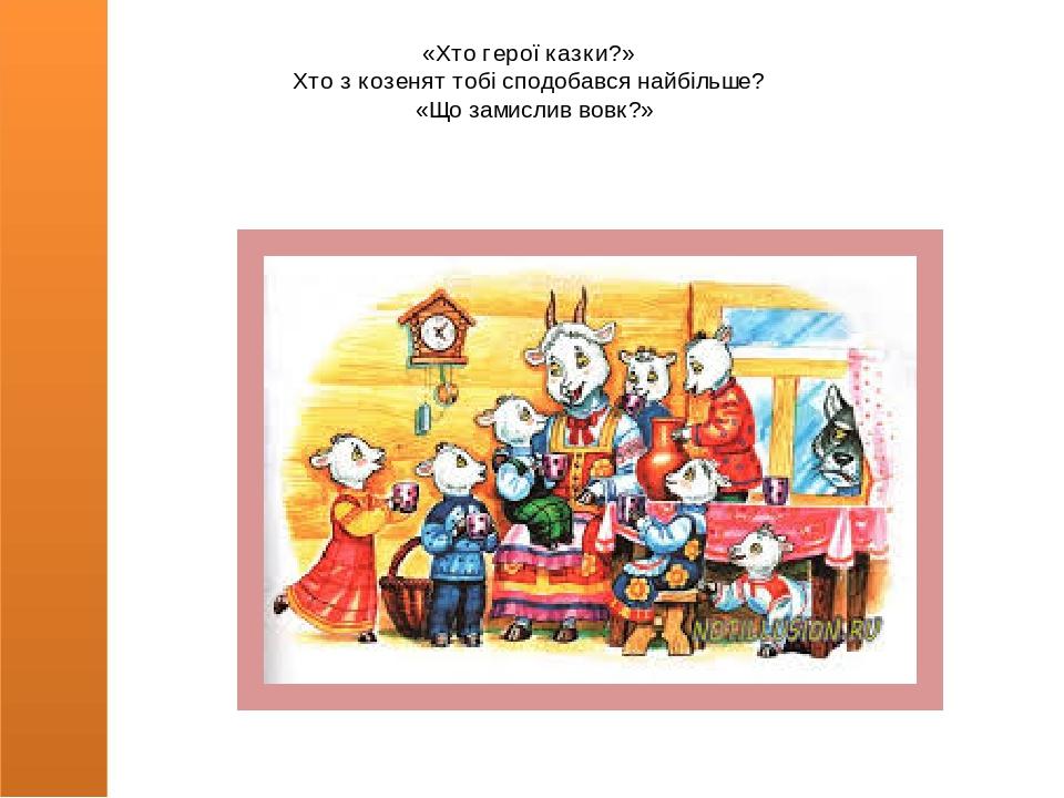 «Хто герої казки?» Хто з козенят тобі сподобався найбільше? «Що замислив вовк?»