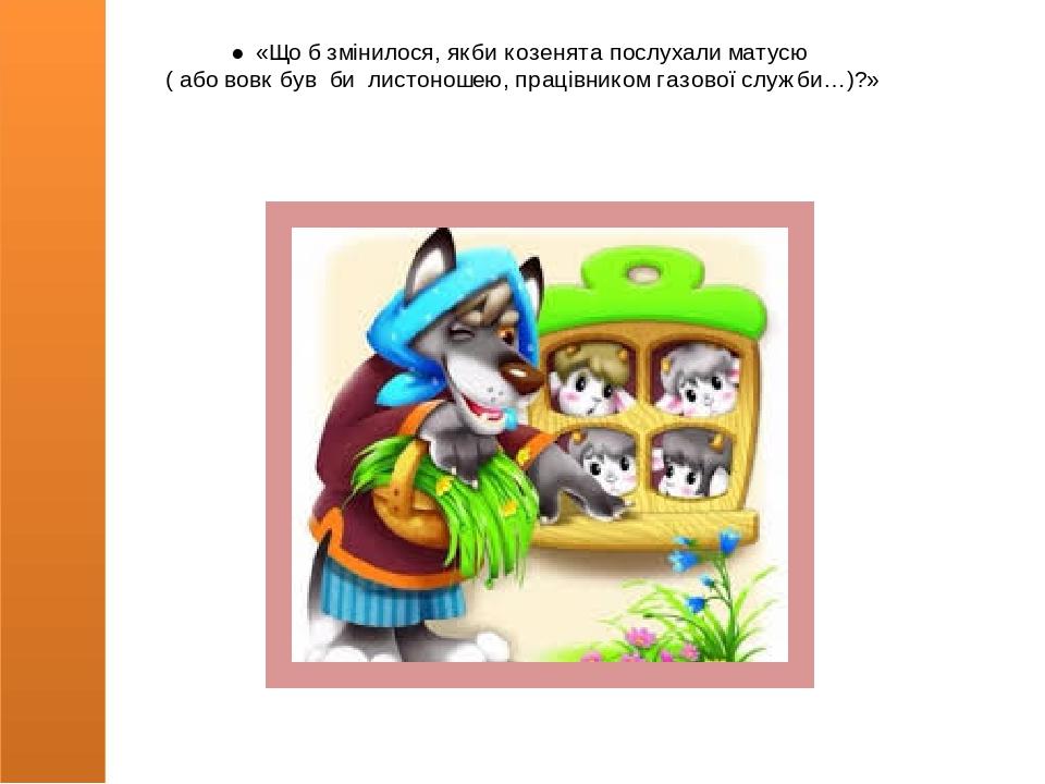 ● «Що б змінилося, якби козенята послухали матусю ( або вовк був би листоношею, працівником газової служби…)?»