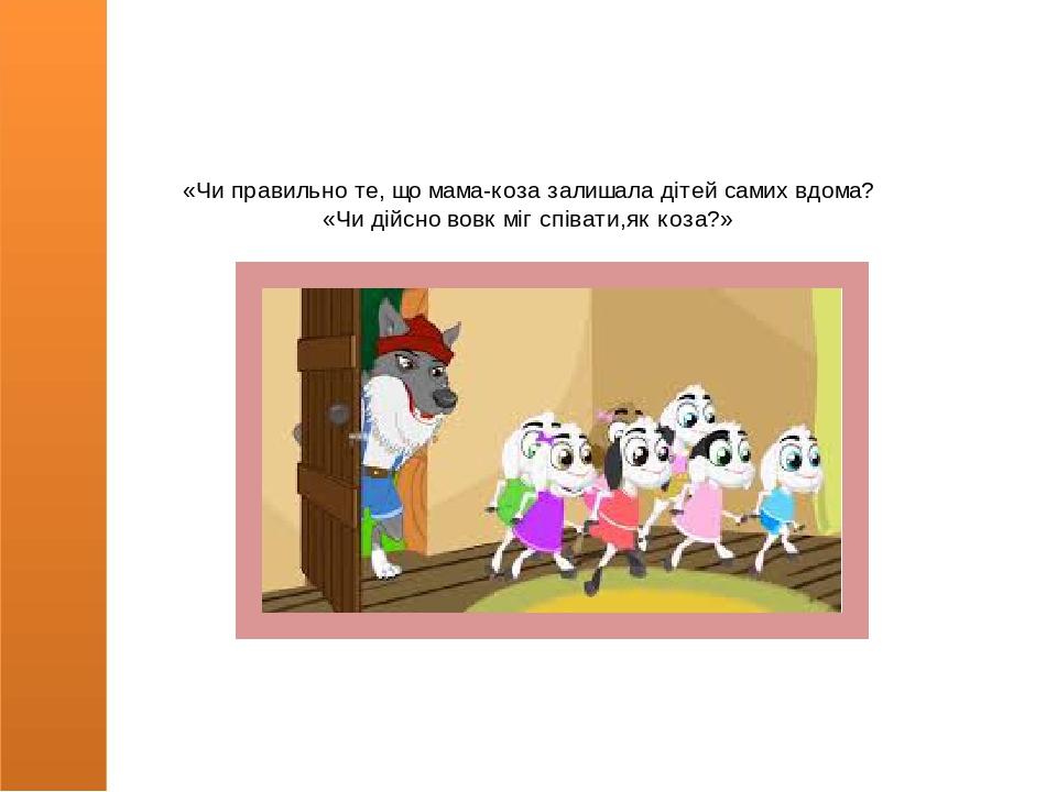 «Чи правильно те, що мама-коза залишала дітей самих вдома? «Чи дійсно вовк міг співати,як коза?»