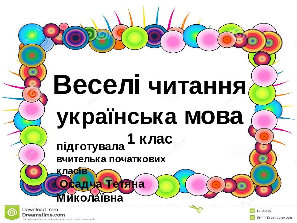 Веселі читання українська мова 1 клас підготувала вчителька початкових класів Осадча Тетяна Миколаївна