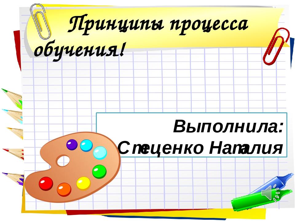 Принципы процесса обучения! Выполнила: Стеценко Наталия