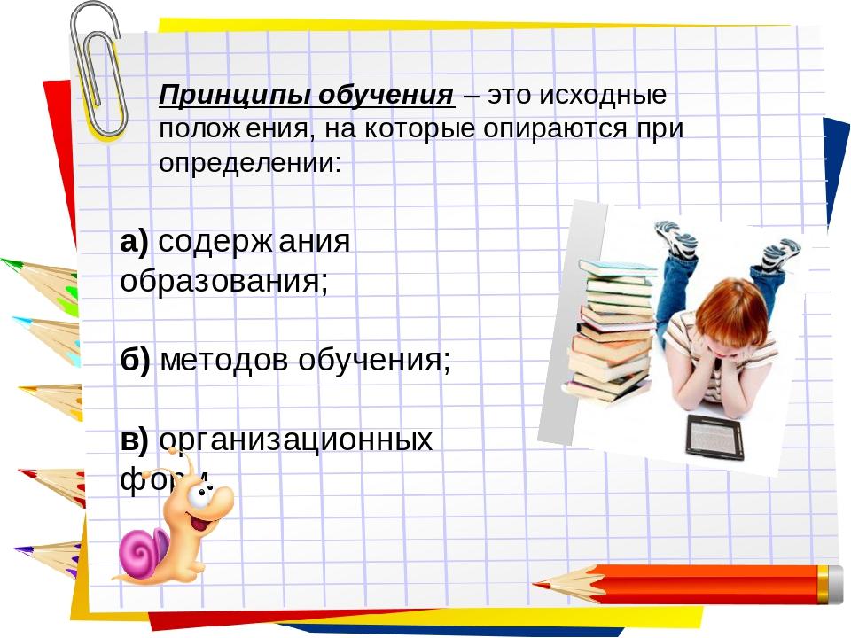 Принципы обучения– это исходные положения, на которые опираются при определении: а) содержания образования; б) методов обучения; в) организационны...