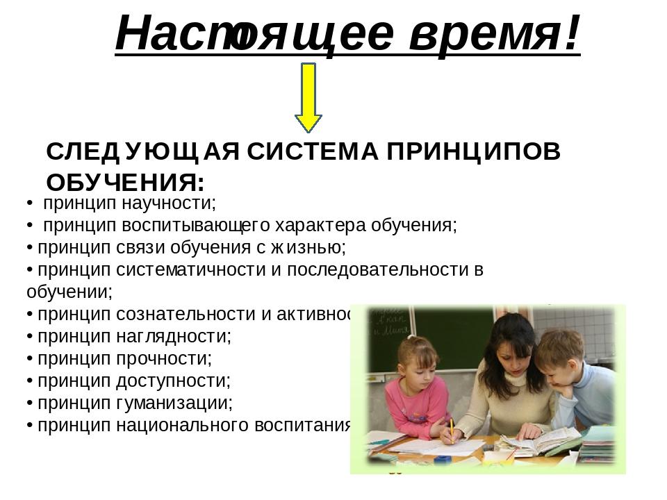 Настоящее время! СЛЕДУЮЩАЯ СИСТЕМА ПРИНЦИПОВ ОБУЧЕНИЯ: •принцип научности; •принцип воспитывающего характера обучения; •принцип связи обучения...