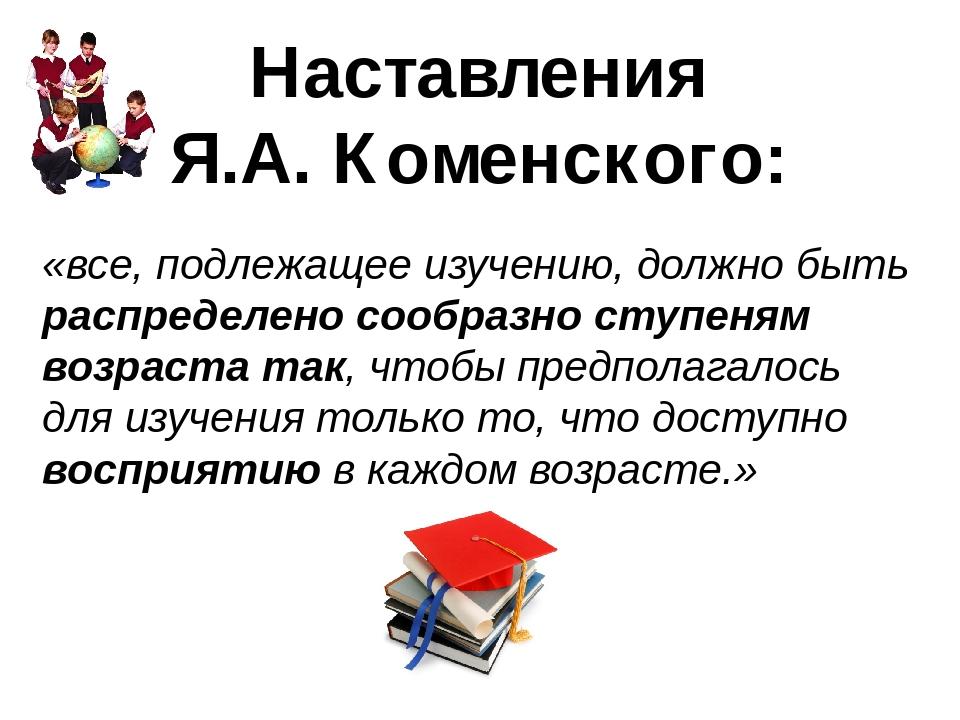 «все, подлежащее изучению, должно быть распределено сообразно ступеням возраста так, чтобы предполагалось для изучения только то, что доступно восп...