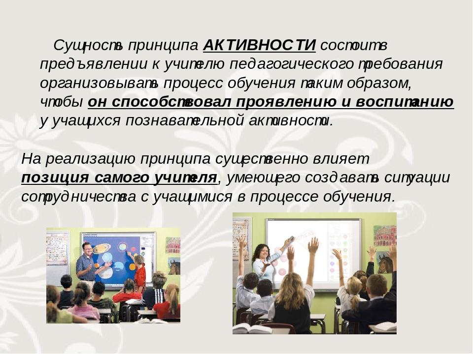 Сущность принципа АКТИВНОСТИ состоит в предъявлении к учителю педагогического требования организовывать процесс обучения таким образом, чтобы он сп...