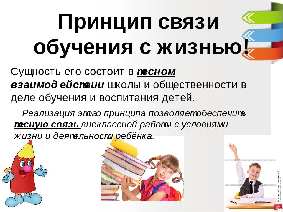 Принцип связи обучения с жизнью! Сущность его состоит в тесном взаимодействии школы и общественности в деле обучения и воспитания детей. Реализация...