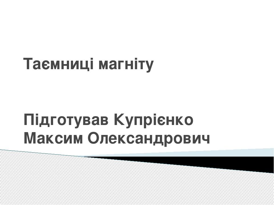 Таємниці магніту Підготував Купрієнко Максим Олександрович