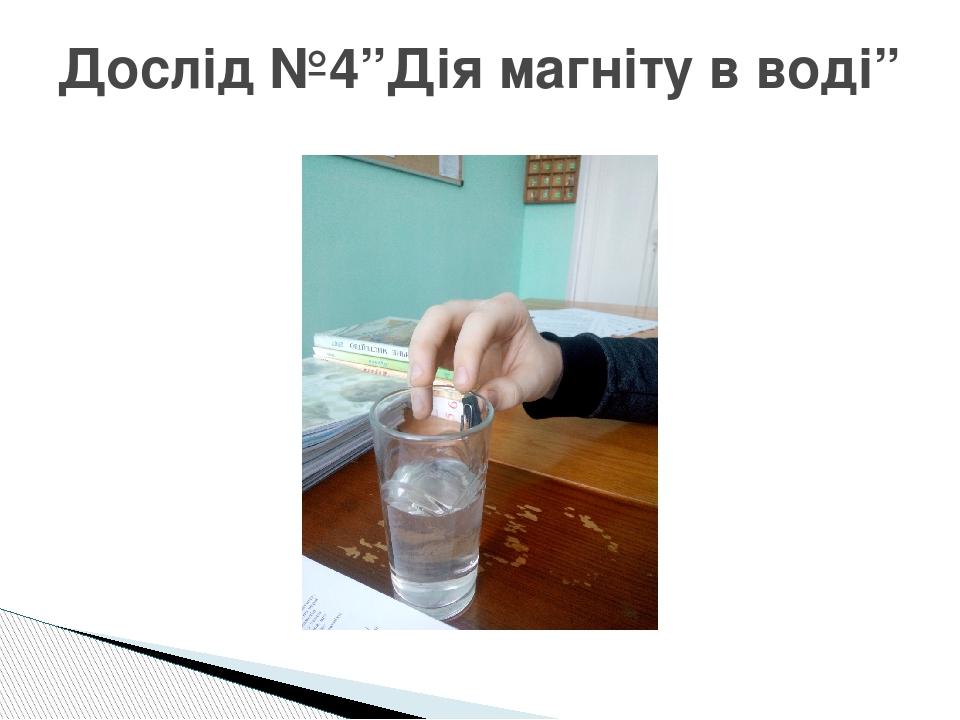 """Дослід №4""""Дія магніту в воді"""""""