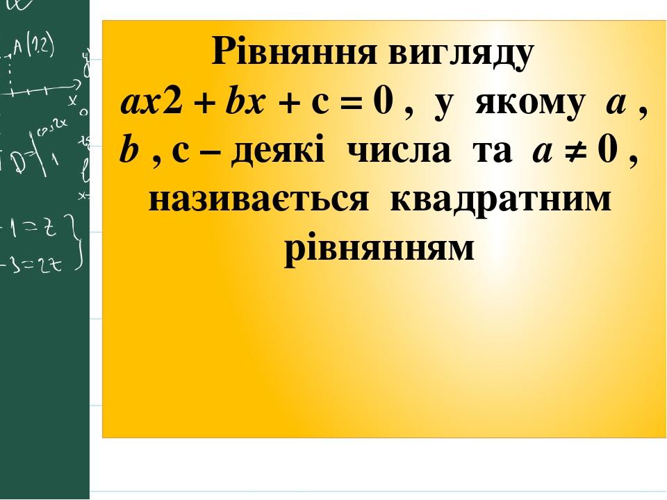 Рівняння вигляду ax2 + bx + c = 0 , у якому a , b , c – деякі числа та a ≠ 0 , називається квадратним рівнянням