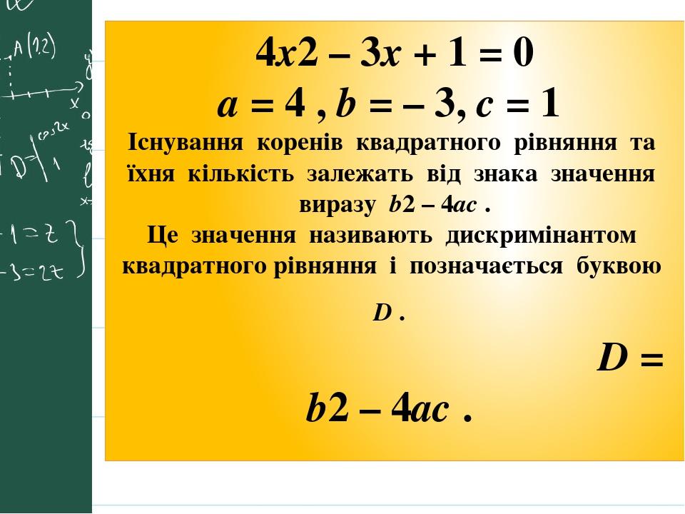 4x2 – 3x + 1 = 0 a = 4 , b = – 3, с = 1 Існування коренів квадратного рівняння та їхня кількість залежать від знака значення виразу b2 – 4ас . Це з...