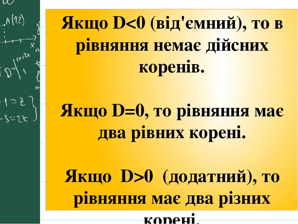 Якщо D<0 (від'ємний), то в рівняння немає дійсних коренів. Якщо D=0, то рівняння має два рівних корені. Якщо D>0 (додатний), то рівняння має два рі...