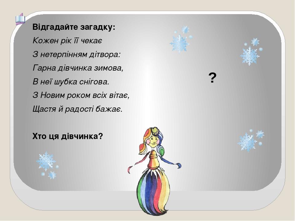 ? Відгадайте загадку: Кожен рік її чекає З нетерпінням дітвора: Гарна дівчинка зимова, В неї шубка снігова. З Новим роком всіх вітає, Щастя й радос...