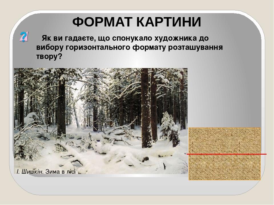 Як ви гадаєте, що спонукало художника до вибору горизонтального формату розташування твору? ФОРМАТ КАРТИНИ І. Шишкін. Зима в лісі