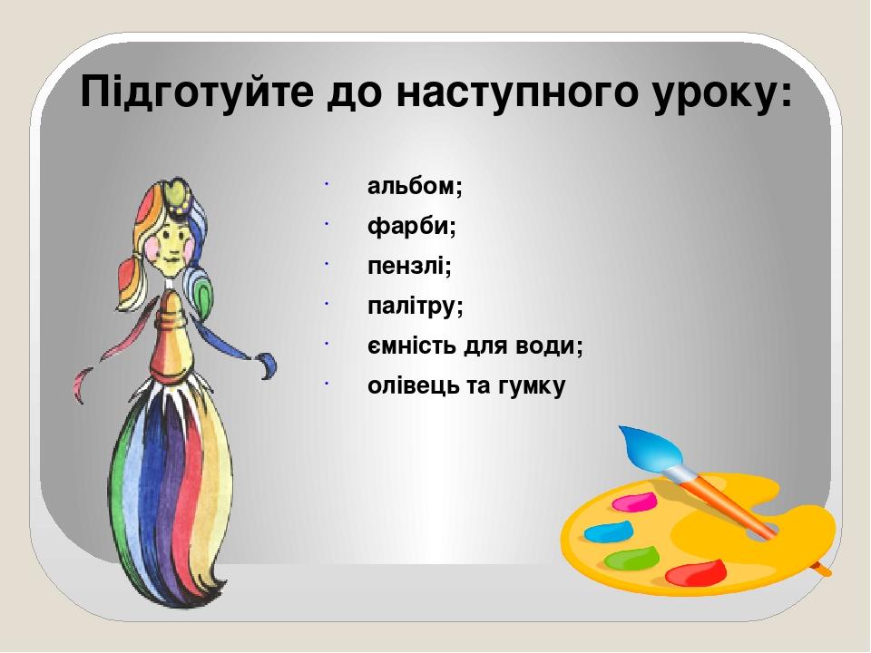 альбом; фарби; пензлі; палітру; ємність для води; олівець та гумку Підготуйте до наступного уроку: