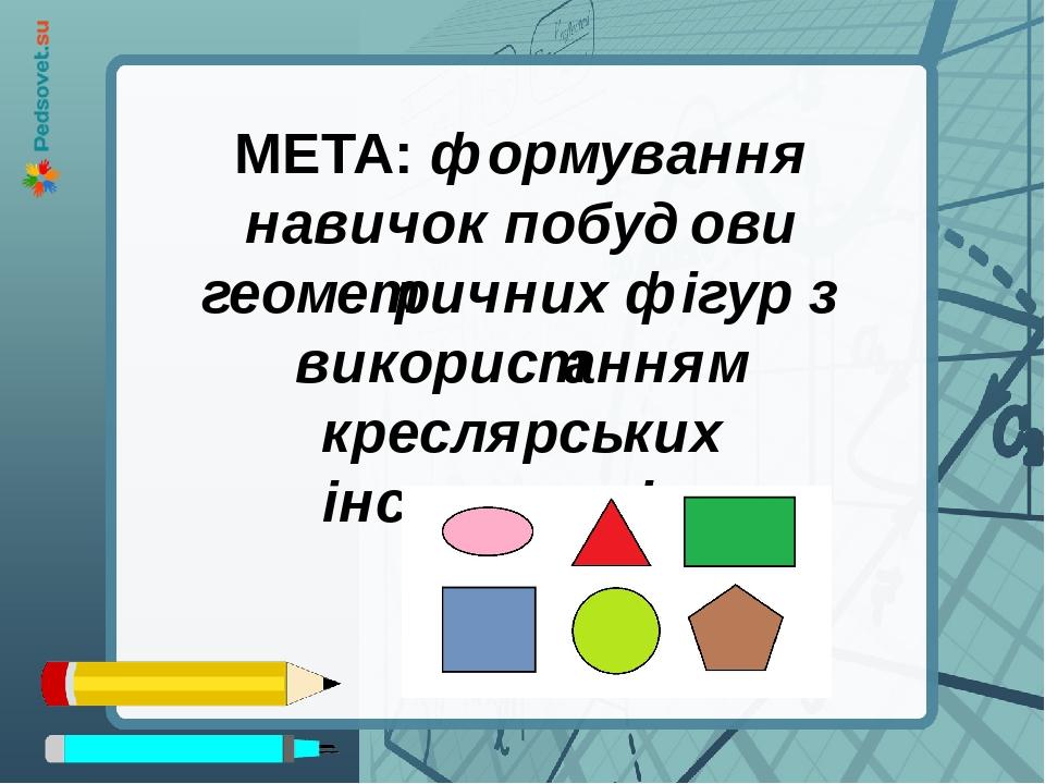 МЕТА: формування навичок побудови геометричних фігур з використанням креслярських інструментів.