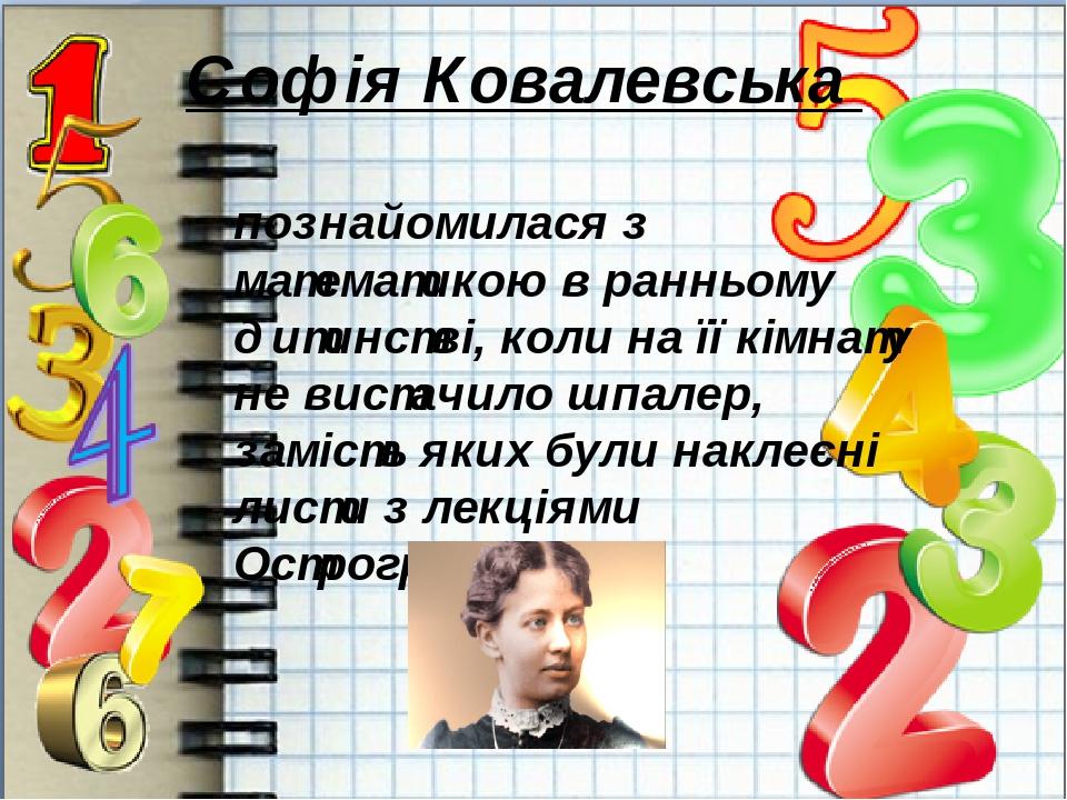 Софія Ковалевська  познайомилася з математикою в ранньому дитинстві, коли на її кімнату не вистачило шпалер, замість яких були наклеєні листи з ле...