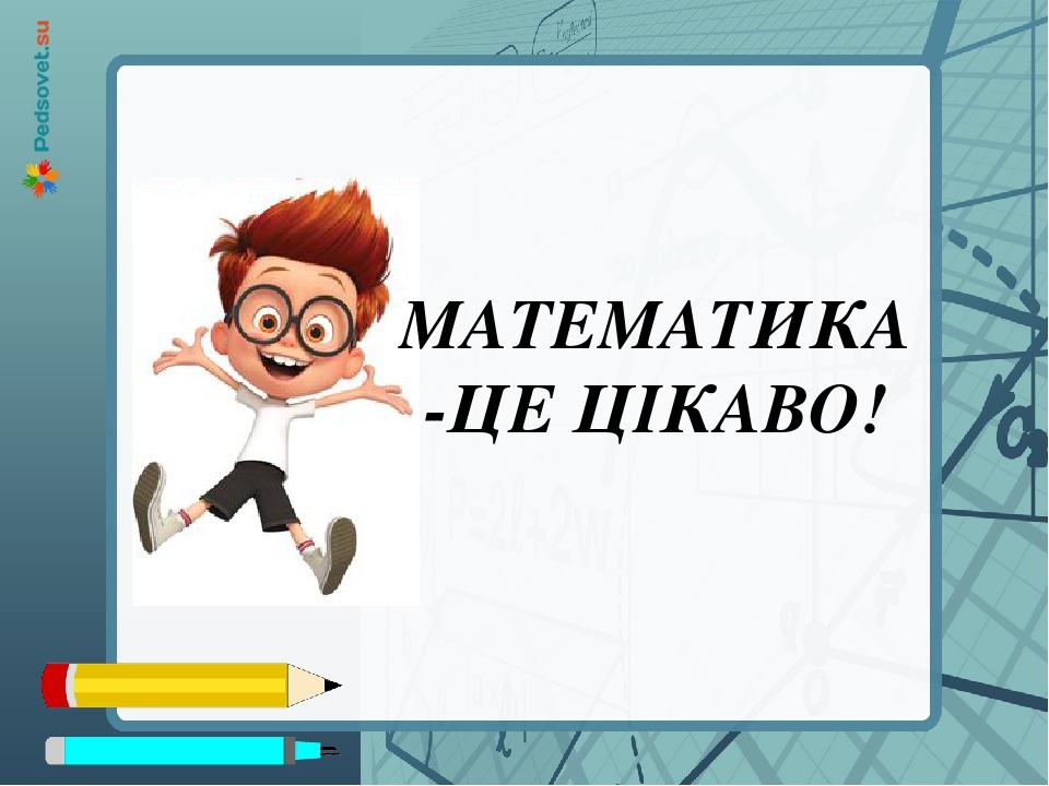 МАТЕМАТИКА-ЦЕ ЦІКАВО!