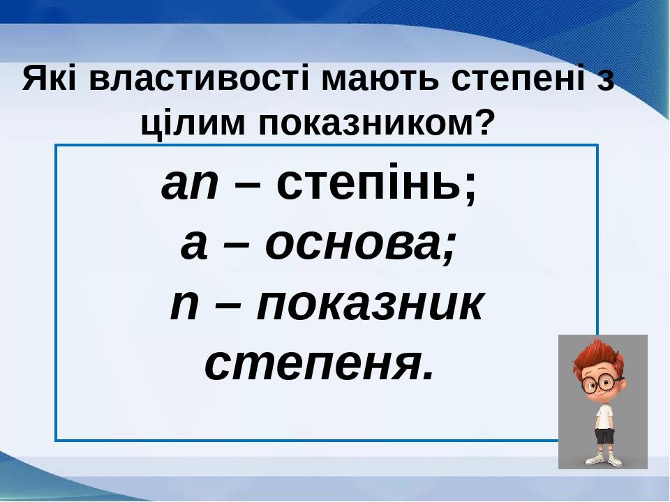an – степінь; а – основа; n – показник степеня. Які властивості мають степені з цілим показником?
