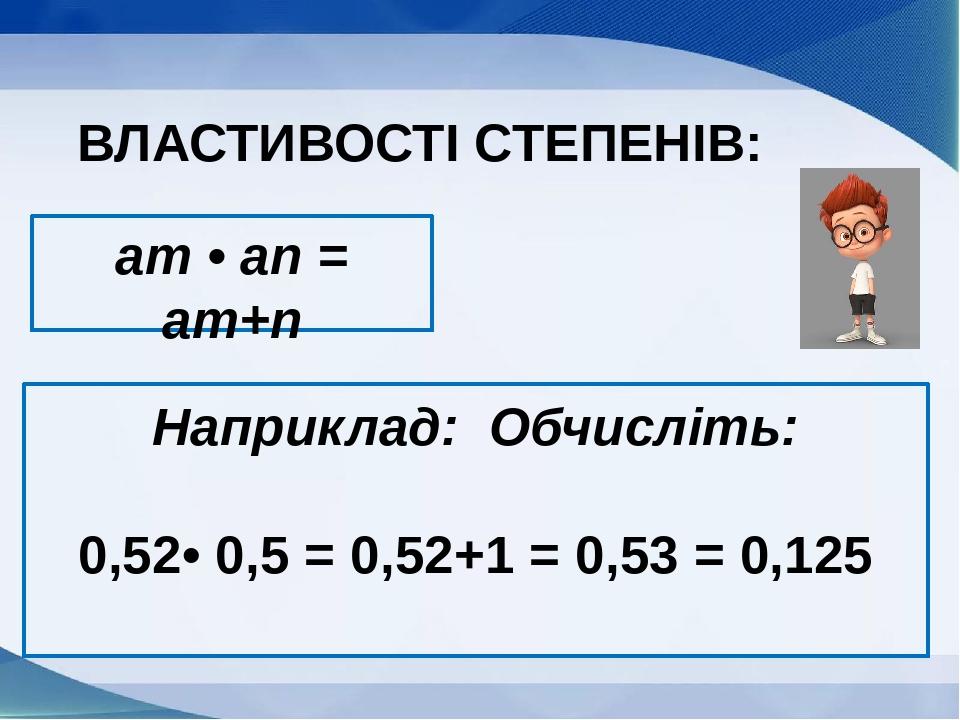 am • an = am+n ВЛАСТИВОСТІ СТЕПЕНІВ: Наприклад: Обчисліть: 0,52• 0,5 = 0,52+1 = 0,53 = 0,125