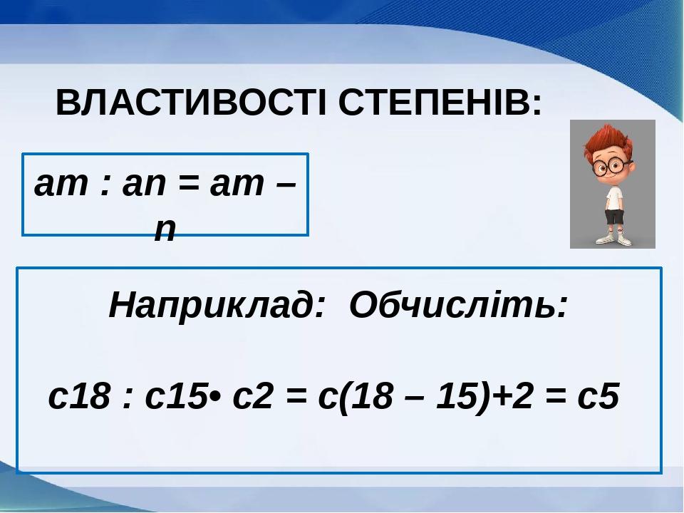 am : an = am – n ВЛАСТИВОСТІ СТЕПЕНІВ: Наприклад: Обчисліть: с18 : с15• с2 = с(18 – 15)+2 = с5