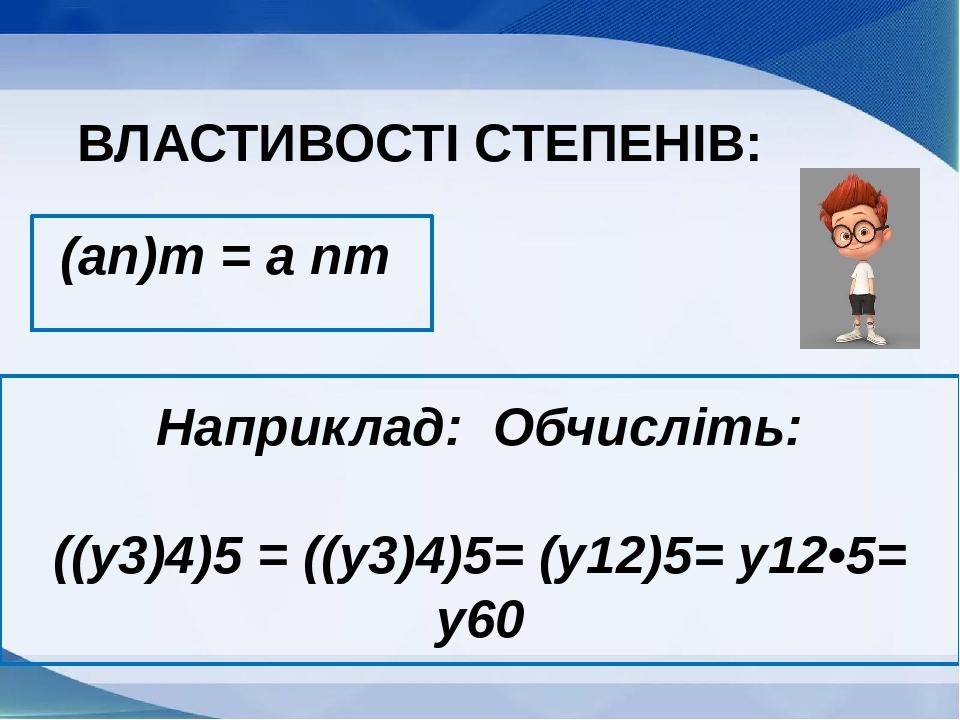 (an)m = a nm ВЛАСТИВОСТІ СТЕПЕНІВ: Наприклад: Обчисліть: ((y3)4)5 = ((y3)4)5= (y12)5= y12•5= y60