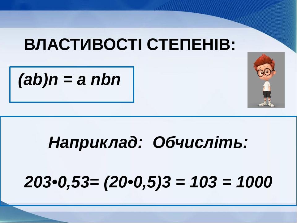 (ab)n = a nbn ВЛАСТИВОСТІ СТЕПЕНІВ: Наприклад: Обчисліть: 203•0,53= (20•0,5)3 = 103 = 1000