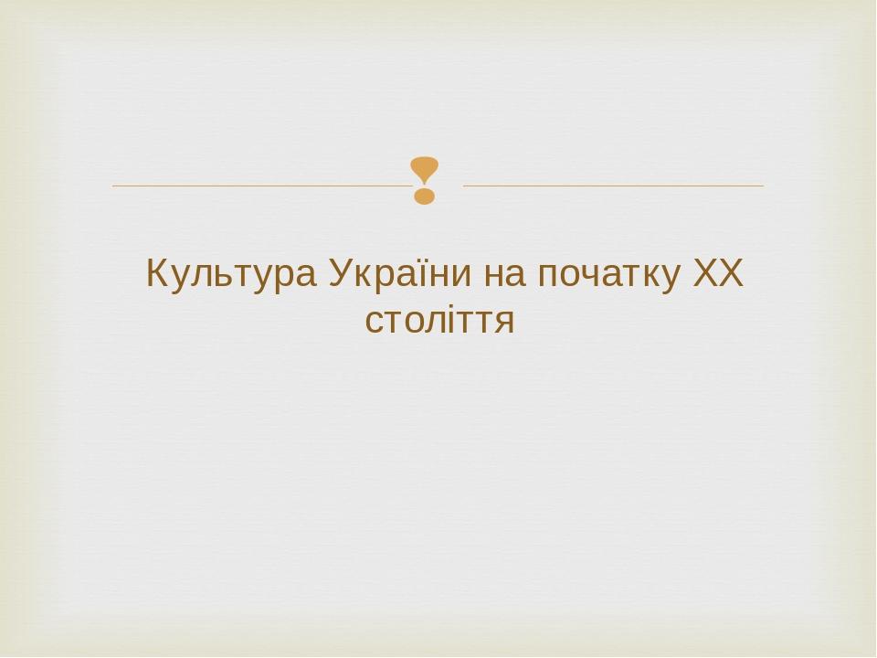Культура України на початку ХХ століття