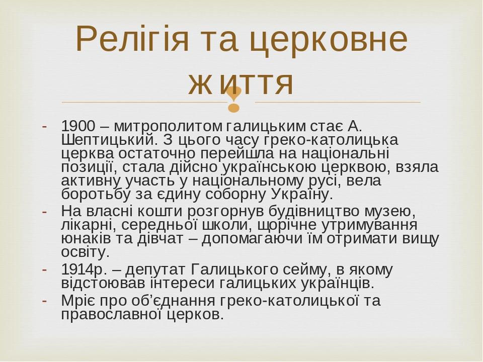 1900 – митрополитом галицьким стає А. Шептицький. З цього часу греко-католицька церква остаточно перейшла на національні позиції, стала дійсно укра...