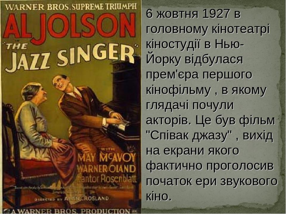 """6 жовтня 1927 в головному кінотеатрі кіностудії в Нью- Йорку відбулася прем'єра першого кінофільму , в якому глядачі почули акторів. Це був фільм """"..."""