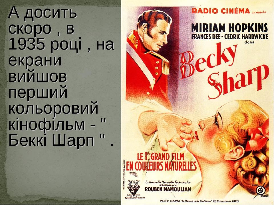 """А досить скоро , в 1935 році , на екрани вийшов перший кольоровий кінофільм - """" Беккі Шарп """" ."""