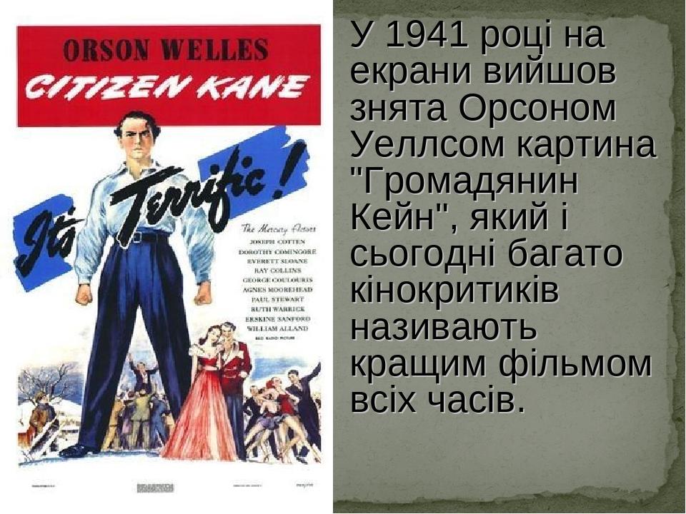 """У 1941 році на екрани вийшов знята Орсоном Уеллсом картина """"Громадянин Кейн"""", який і сьогодні багато кінокритиків називають кращим фільмом всіх часів."""