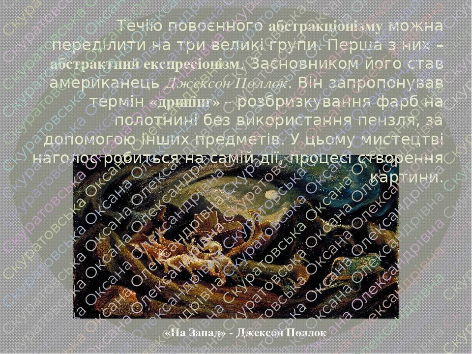 «На Запад» - Джексон Поллок Течію повоєнного абстракціонізму можна переділити на три великі групи. Перша з них – абстрактний експресіонізм. Засновн...
