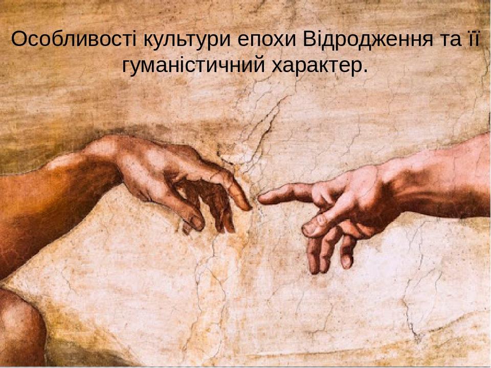 Особливості культури епохи Відродження та її гуманістичний характер.