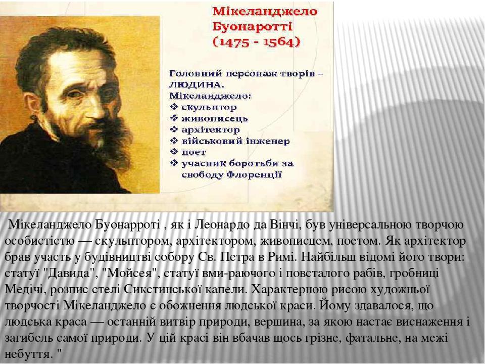 Мікеланджело Буонарроті , як і Леонардо да Вінчі, був універсальною творчою особистістю — скульптором, архітектором, живописцем, поетом. Як архіте...