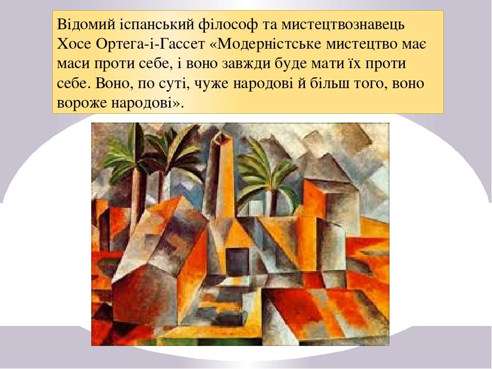 Відомий іспанський філософ та мистецтвознавець Хосе Ортега-і-Гассет «Модерністське мистецтво має маси проти себе, і воно завжди буде мати їх проти ...