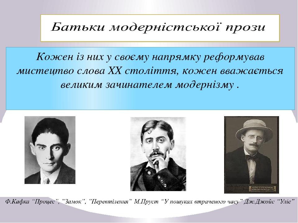 Кожен із них у своєму напрямку реформував мистецтво слова ХХ століття, кожен вважається великим зачинателем модернізму .