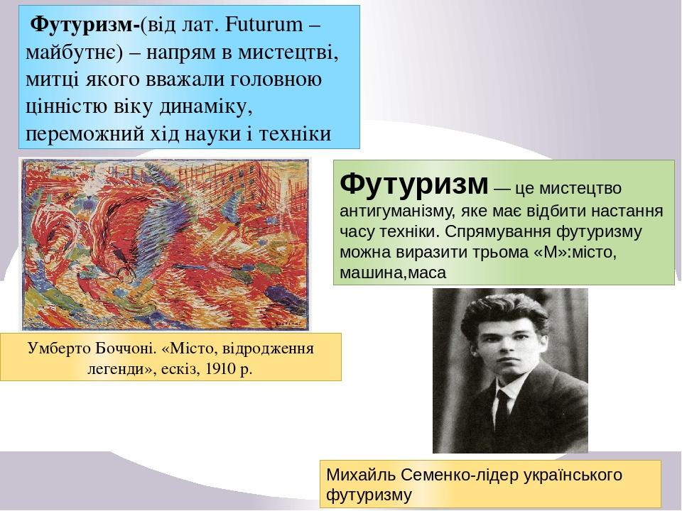 Футуризм-(від лат. Futurum – майбутнє) – напрям в мистецтві, митці якого вважали головною цінністю віку динаміку, переможний хід науки і техніки Ум...