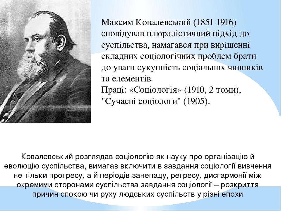 Максим Ковалевський (1851 1916) сповідував плюралістичний підхід до суспільства, намагався при вирішенні складних соціологічних проблем брати до ув...