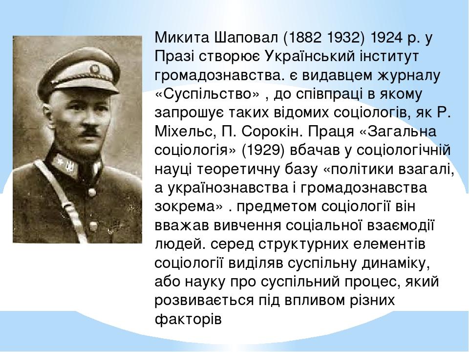 Микита Шаповал (1882 1932) 1924 р. у Празі створює Український інститут громадознавства. є видавцем журналу «Суспільство» , до співпраці в якому за...