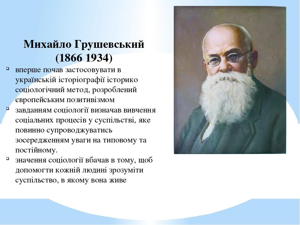 Михайло Грушевський (1866 1934) вперше почав застосовувати в українській історіографії історико соціологічний метод, розроблений європейським позит...