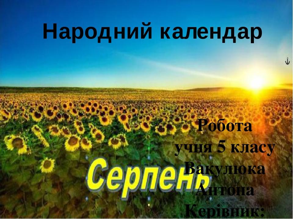 Робота учня 5 класу Вакулюка Антона Керівник: Соколова Є.В. Народний календар