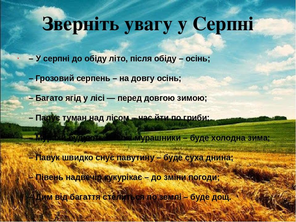 Зверніть увагу у Серпні – У серпні до обіду літо, після обіду – осінь; – Грозовий серпень – на довгу осінь; – Багато ягід у лісі — перед довгою зим...