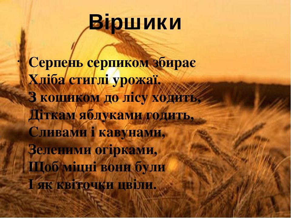 Серпень серпиком збирає Хліба стиглі урожаї. З кошиком до лісу ходить, Діткам яблуками годить, Сливами і кавунами, Зеленими огірками, Щоб міцні вон...